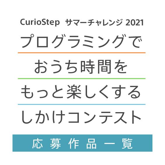 CurioStepサマーチャレンジ2021 プログラミングでおうち時間をもっと楽しくするしかけコンテスト 応募作品一覧